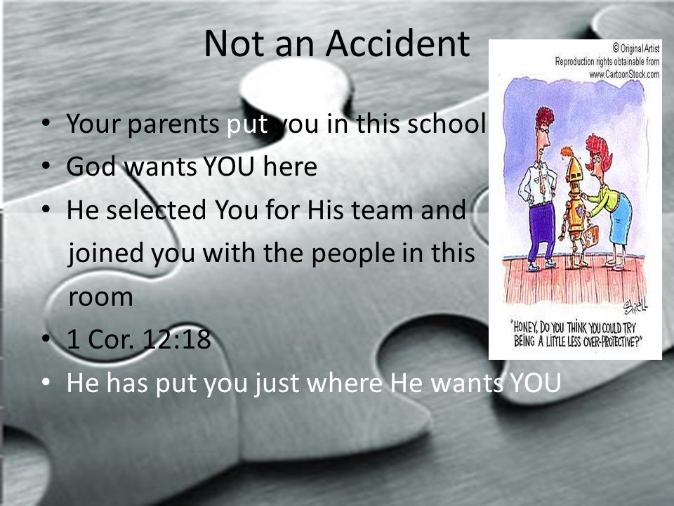 Not an Accident Your parents put you in this school God wants YOU here He selected You for His team and joined you with the people in this room 1 Cor.