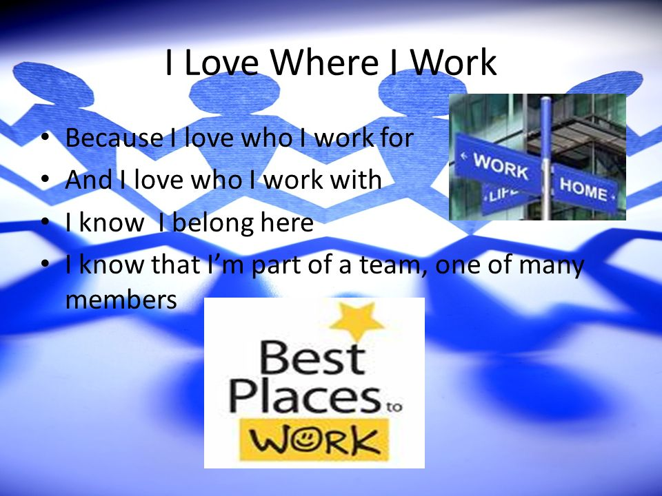 I Love Where I Work Because I love who I work for And I love who I work with I know I belong here I know that Im part of a team, one of many members