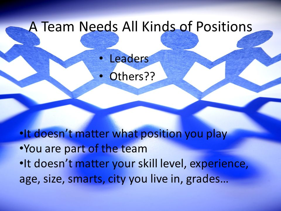 A Team Needs All Kinds of Positions Leaders Others?? It doesnt matter what position you play You are part of the team It doesnt matter your skill leve
