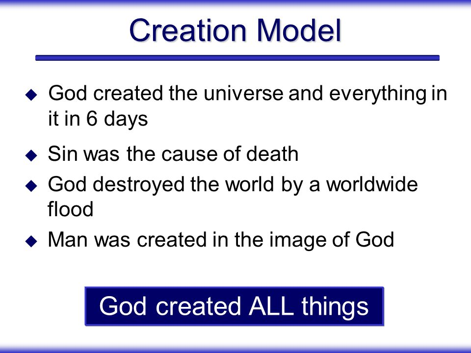 Creation Model Sin was the cause of death God destroyed the world by a worldwide flood Man was created in the image of God God created ALL things God