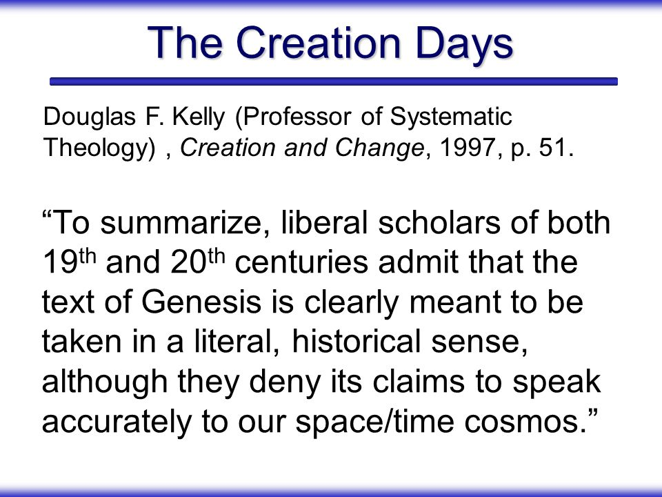 The Creation Days To summarize, liberal scholars of both 19 th and 20 th centuries admit that the text of Genesis is clearly meant to be taken in a li