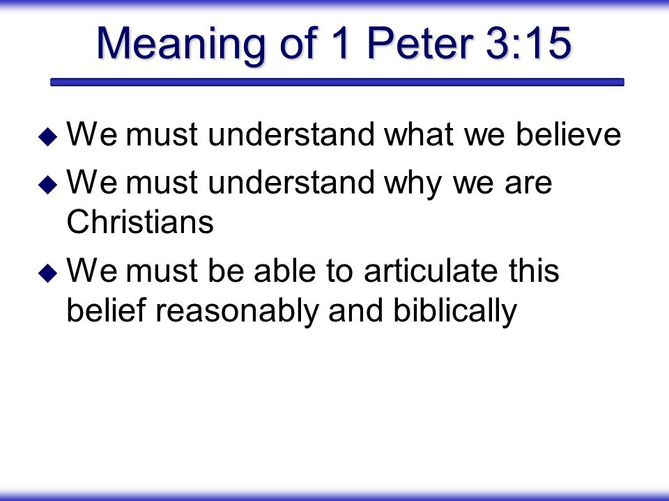 Meaning of 1 Peter 3:15 We must understand what we believe We must understand why we are Christians We must be able to articulate this belief reasonab