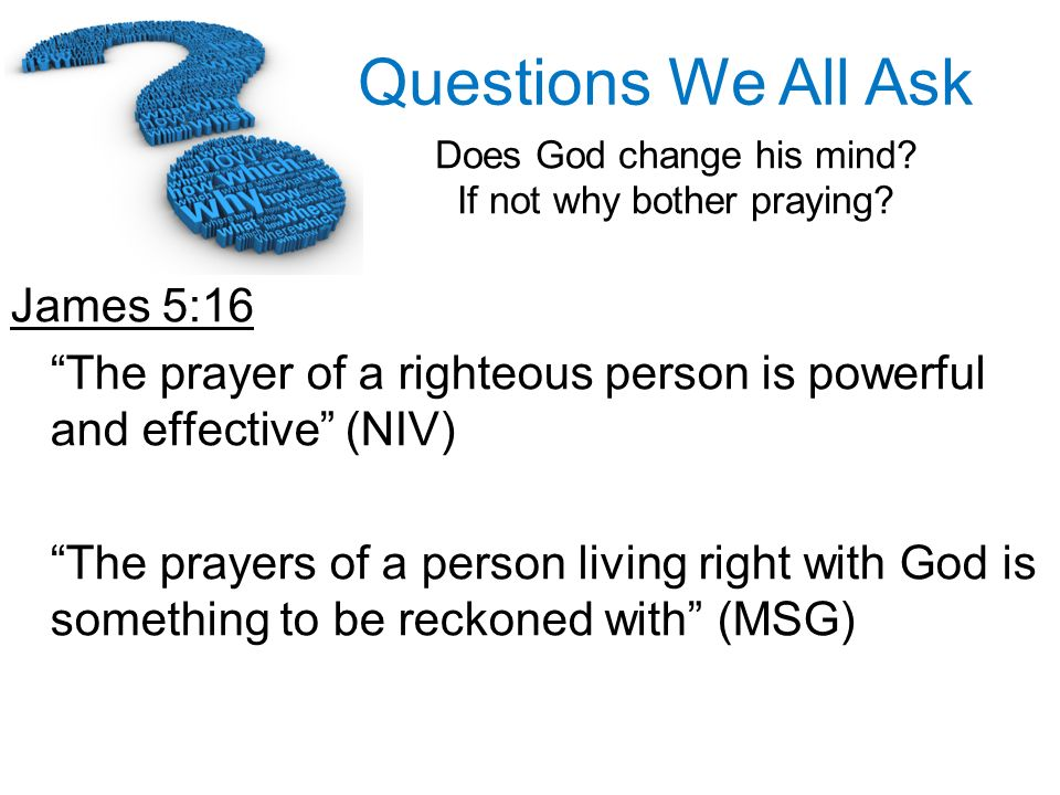 Questions We All Ask Does God change his mind? If not why bother praying? James 5:16 The prayer of a righteous person is powerful and effective (NIV)