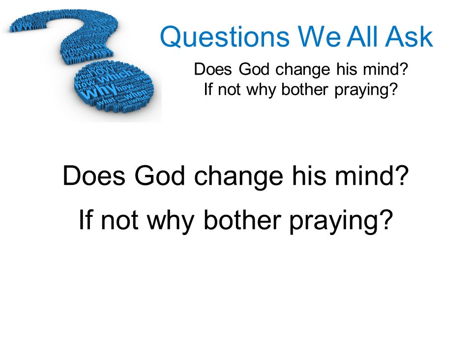 Questions We All Ask Does God change his mind? If not why bother praying? Does God change his mind? If not why bother praying?