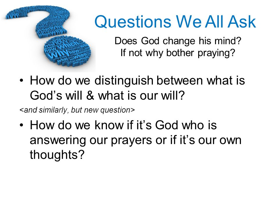 Questions We All Ask Does God change his mind? If not why bother praying? How do we distinguish between what is Gods will & what is our will? How do w