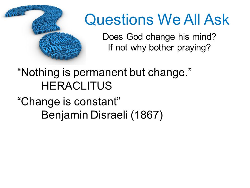 Questions We All Ask Does God change his mind? If not why bother praying? Nothing is permanent but change. HERACLITUS Change is constant Benjamin Disr