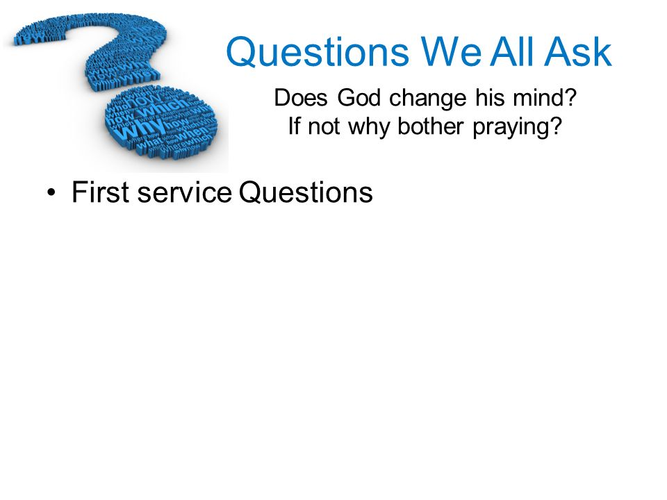 Questions We All Ask Does God change his mind? If not why bother praying? First service Questions
