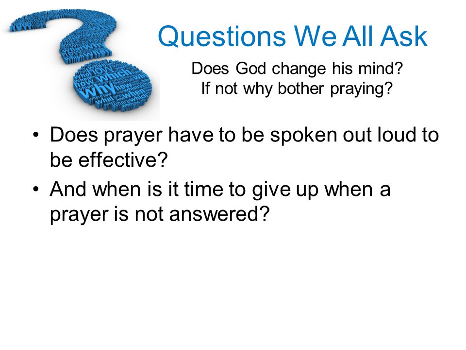 Questions We All Ask Does God change his mind? If not why bother praying? Does prayer have to be spoken out loud to be effective? And when is it time
