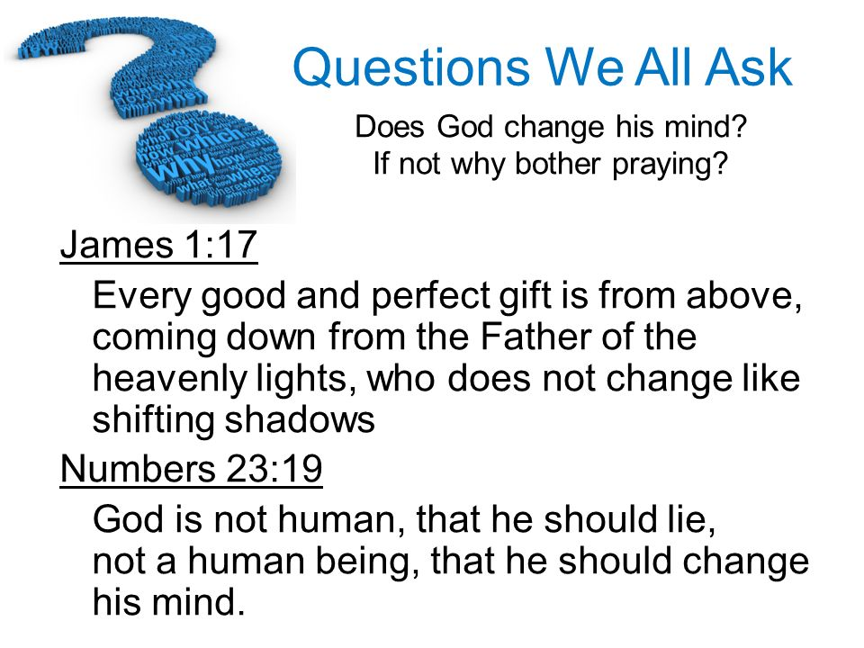 Questions We All Ask Does God change his mind? If not why bother praying? James 1:17 Every good and perfect gift is from above, coming down from the F