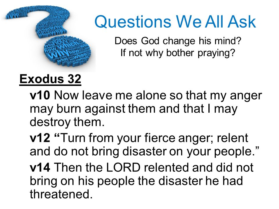 Questions We All Ask Does God change his mind? If not why bother praying? Exodus 32 v10 Now leave me alone so that my anger may burn against them and
