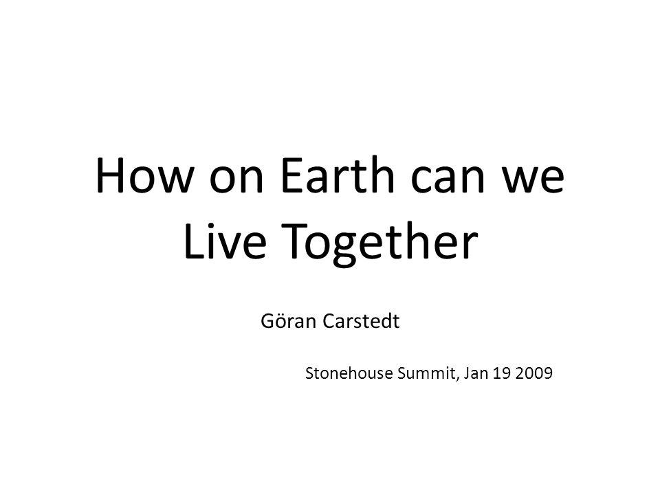 How on Earth can we Live Together Göran Carstedt Stonehouse Summit, Jan 19 2009