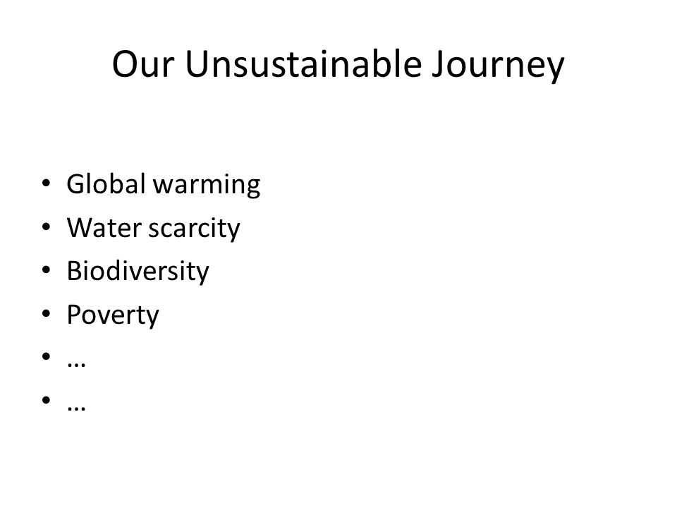 Our Unsustainable Journey Global warming Water scarcity Biodiversity Poverty …