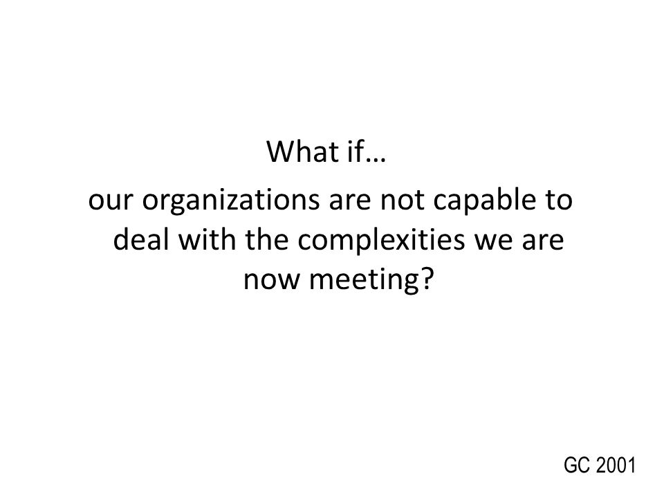 What if… our organizations are not capable to deal with the complexities we are now meeting? GC 2001