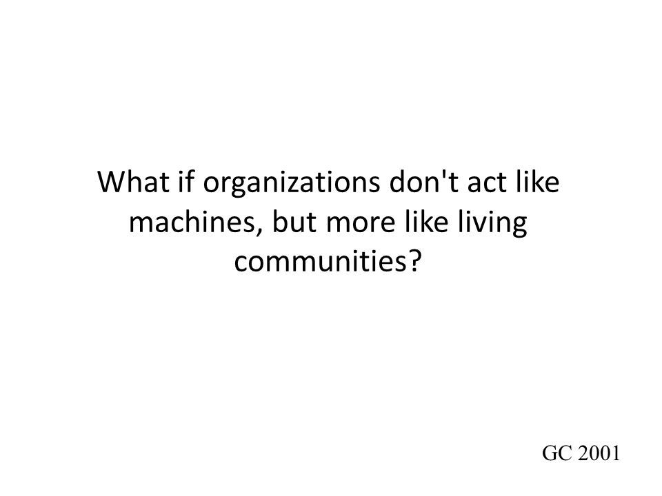 What if organizations don't act like machines, but more like living communities? GC 2001