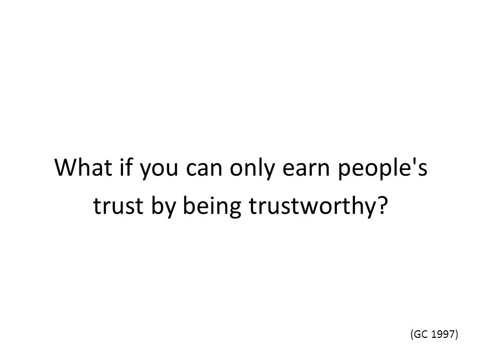 What if you can only earn people's trust by being trustworthy? (GC 1997)
