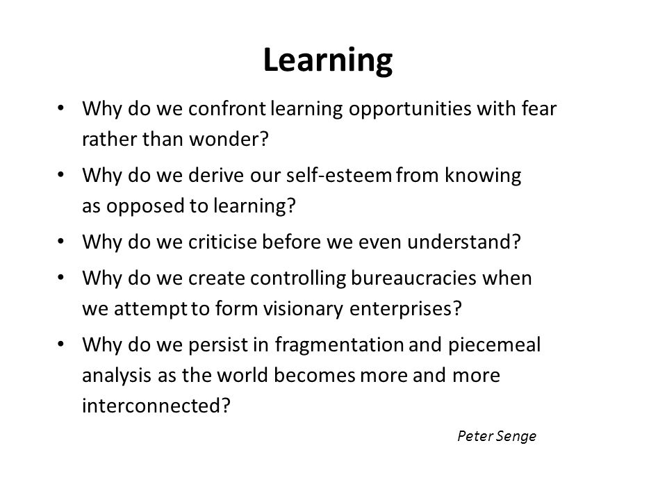 Learning Why do we confront learning opportunities with fear rather than wonder? Why do we derive our self-esteem from knowing as opposed to learning?