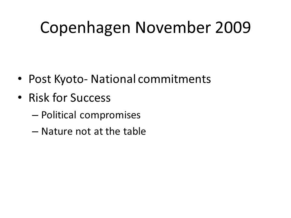 Copenhagen November 2009 Post Kyoto- National commitments Risk for Success – Political compromises – Nature not at the table