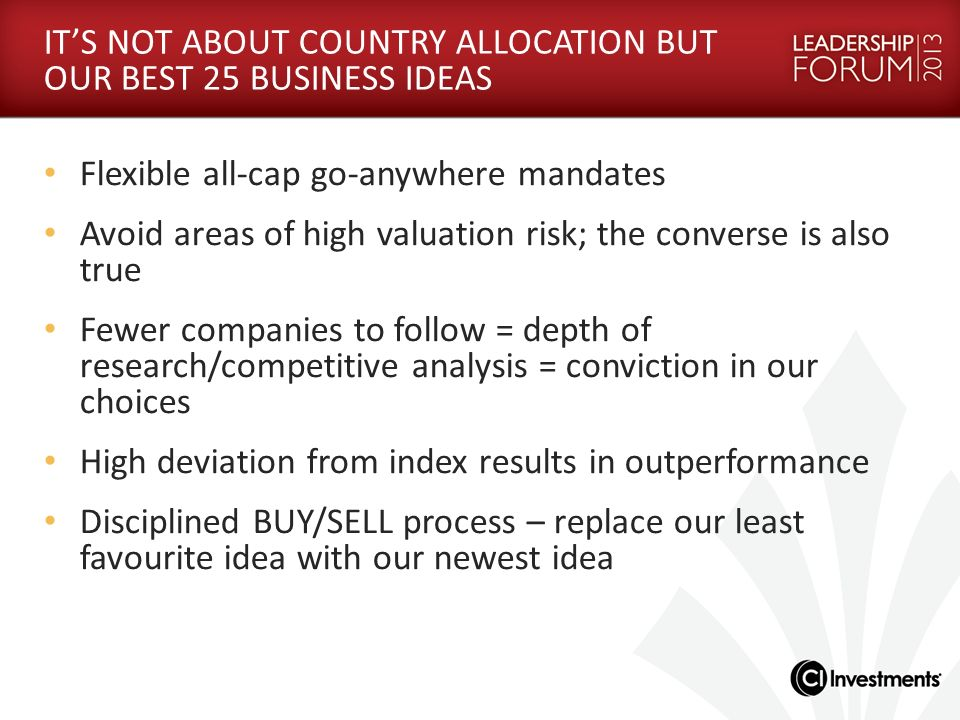 ITS NOT ABOUT COUNTRY ALLOCATION BUT OUR BEST 25 BUSINESS IDEAS Flexible all-cap go-anywhere mandates Avoid areas of high valuation risk; the converse