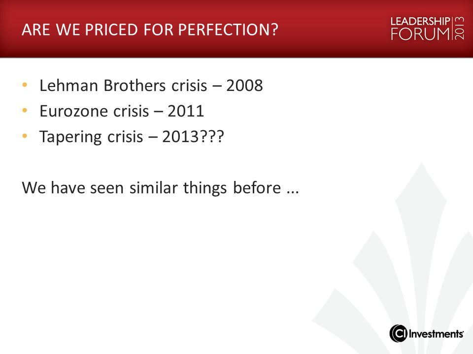 ARE WE PRICED FOR PERFECTION? Lehman Brothers crisis – 2008 Eurozone crisis – 2011 Tapering crisis – 2013??? We have seen similar things before...
