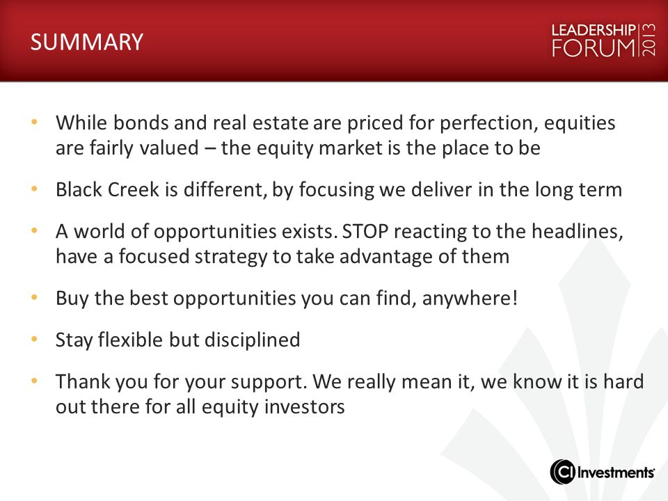 SUMMARY While bonds and real estate are priced for perfection, equities are fairly valued – the equity market is the place to be Black Creek is differ