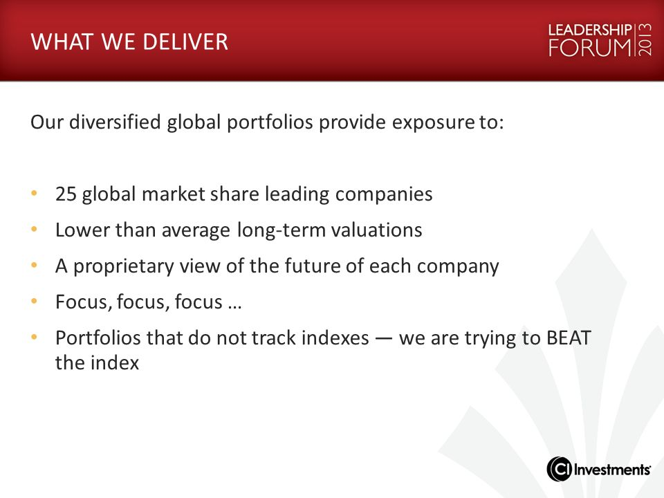 WHAT WE DELIVER Our diversified global portfolios provide exposure to: 25 global market share leading companies Lower than average long-term valuation