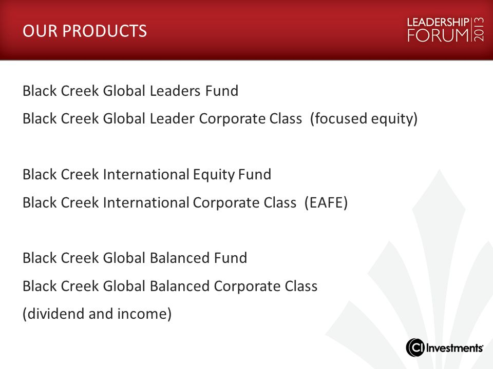 OUR PRODUCTS Black Creek Global Leaders Fund Black Creek Global Leader Corporate Class (focused equity) Black Creek International Equity Fund Black Cr