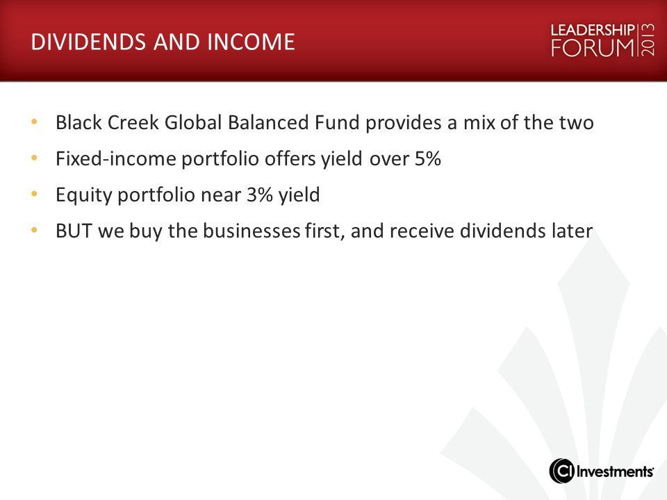 DIVIDENDS AND INCOME Black Creek Global Balanced Fund provides a mix of the two Fixed-income portfolio offers yield over 5% Equity portfolio near 3% y