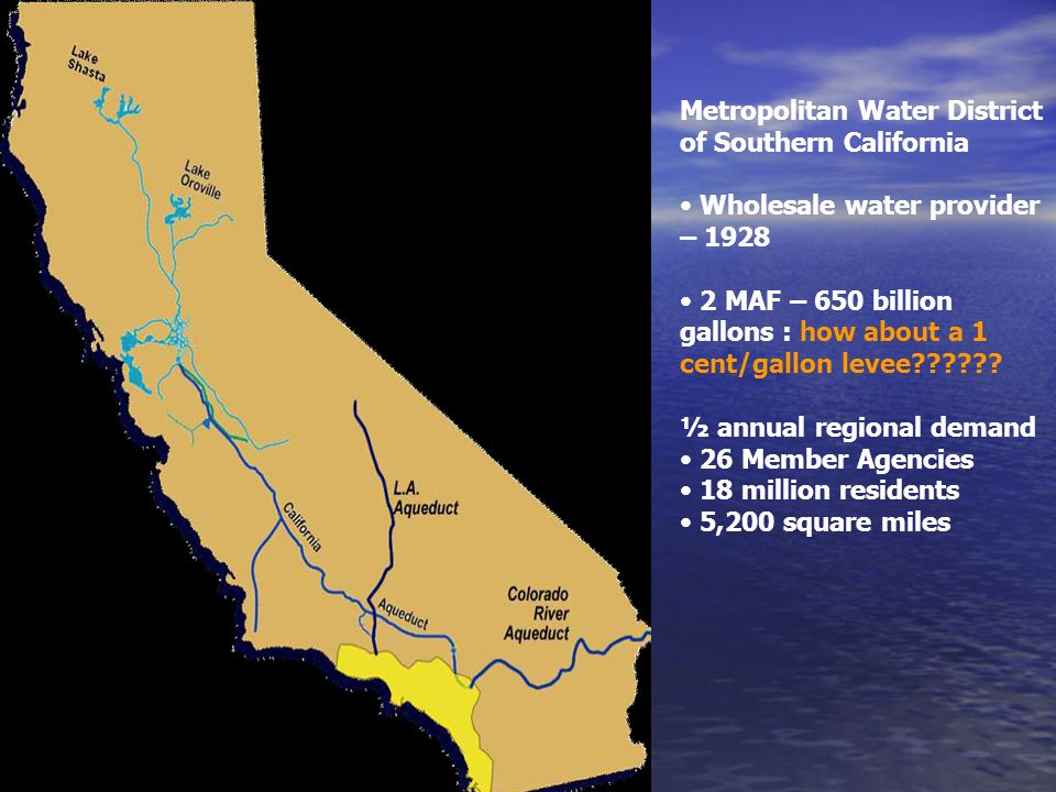 Metropolitan Water District of Southern California Wholesale water provider – MAF – 650 billion gallons : how about a 1 cent/gallon levee .