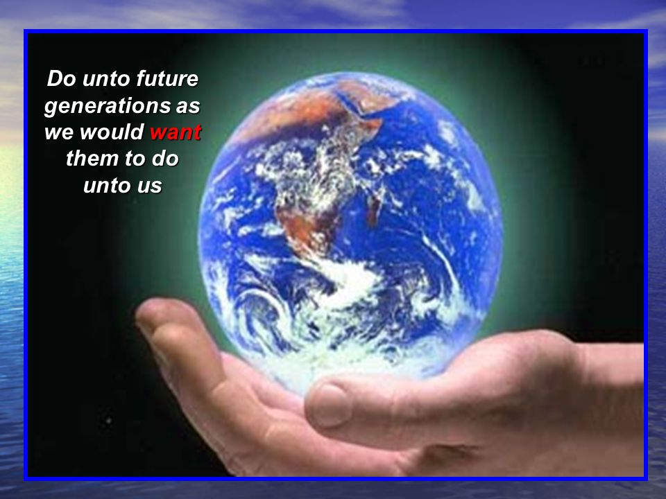 Do unto future generations as we would want them to do unto us