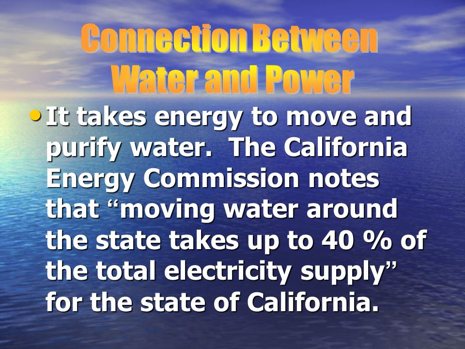 It takes energy to move and purify water. The California Energy Commission notes that moving water around the state takes up to 40 % of the total elec