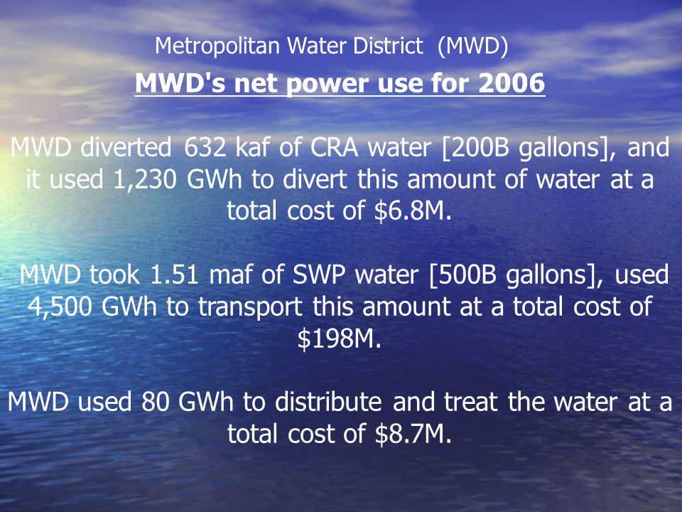 MWD s net power use for 2006 MWD diverted 632 kaf of CRA water [200B gallons], and it used 1,230 GWh to divert this amount of water at a total cost of $6.8M.