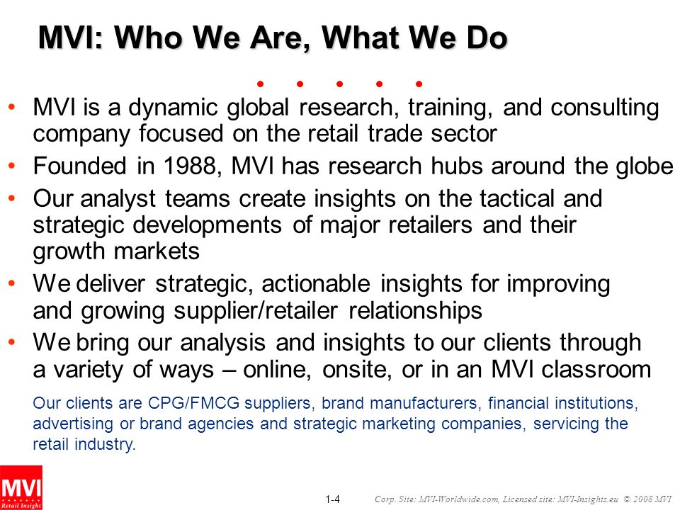 1-4 Corp. Site: MVI-Worldwide.com, Licensed site: MVI-Insights.eu © 2008 MVI MVI: Who We Are, What We Do MVI is a dynamic global research, training, a