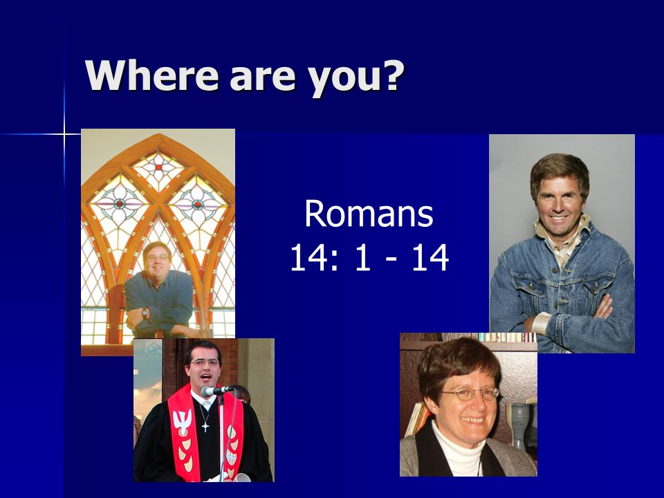 Where are you Romans 14: 1 - 14