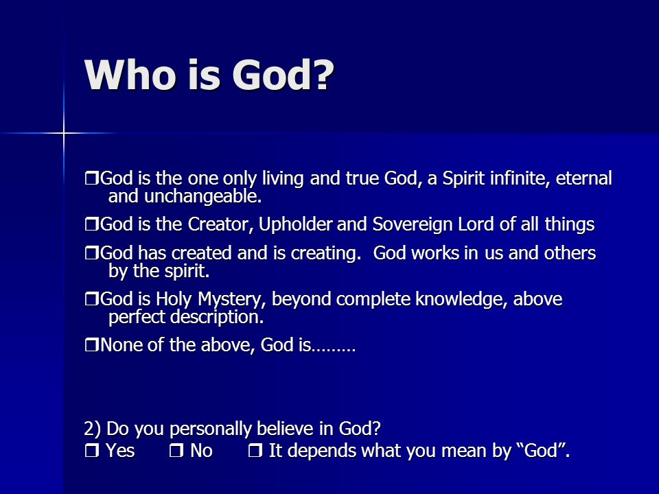 Who is God. God is the one only living and true God, a Spirit infinite, eternal and unchangeable.