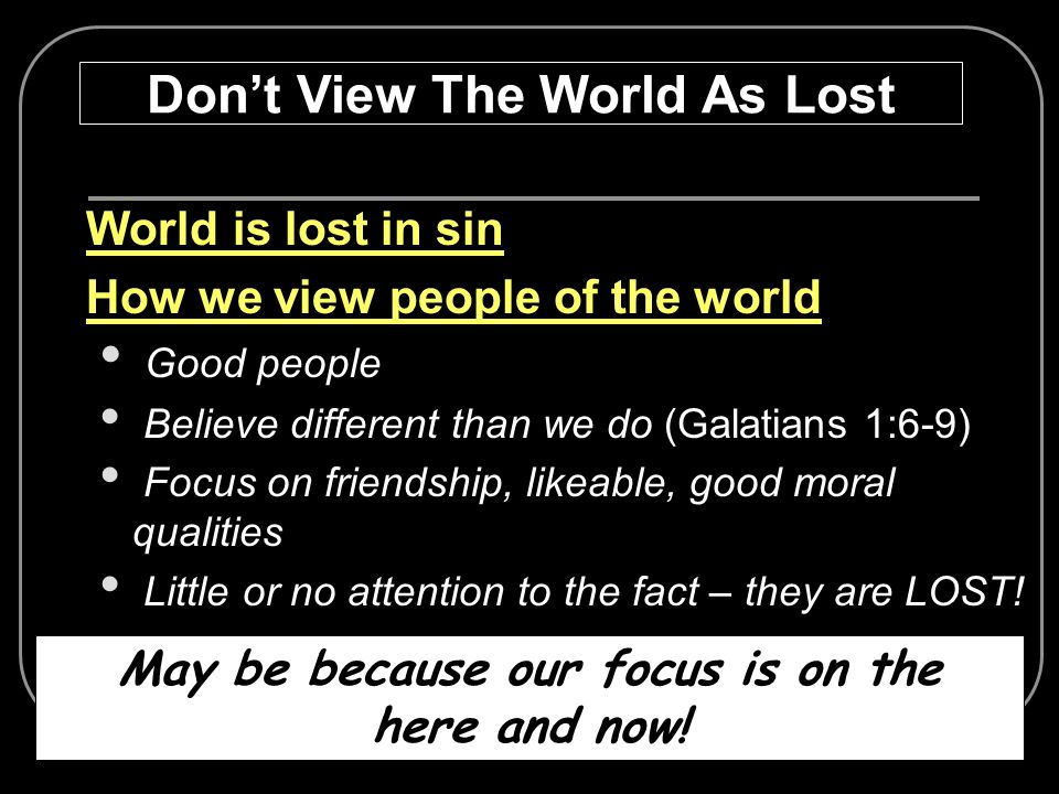 World is lost in sin How we view people of the world Good people Believe different than we do (Galatians 1:6-9) Focus on friendship, likeable, good mo