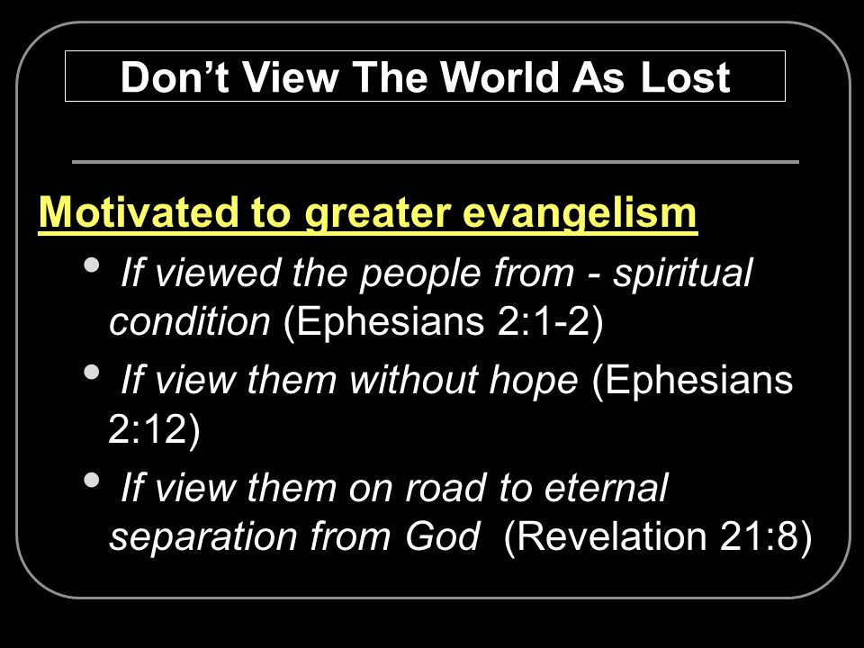 Motivated to greater evangelism If viewed the people from - spiritual condition (Ephesians 2:1-2) If view them without hope (Ephesians 2:12) If view t