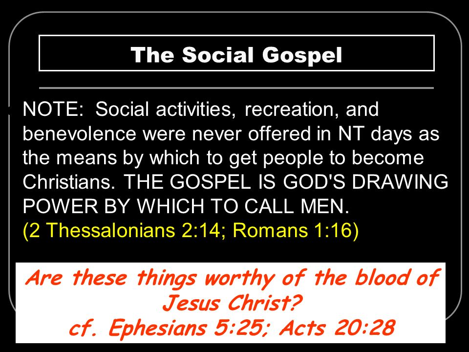 The Social Gospel NOTE: Social activities, recreation, and benevolence were never offered in NT days as the means by which to get people to become Chr