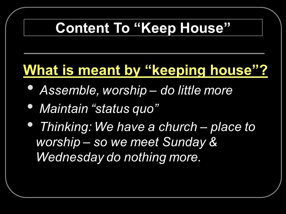 What is meant by keeping house? Assemble, worship – do little more Maintain status quo Thinking: We have a church – place to worship – so we meet Sund