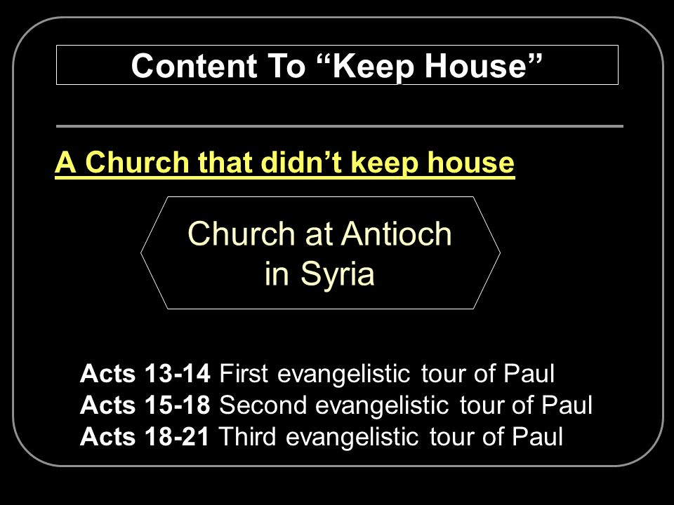 A Church that didnt keep house Content To Keep House Church at Antioch in Syria Acts 13-14 First evangelistic tour of Paul Acts 15-18 Second evangelis