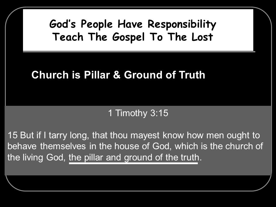 Gods People Have Responsibility Teach The Gospel To The Lost Church is Pillar & Ground of Truth 1 Timothy 3:15 15 But if I tarry long, that thou mayes