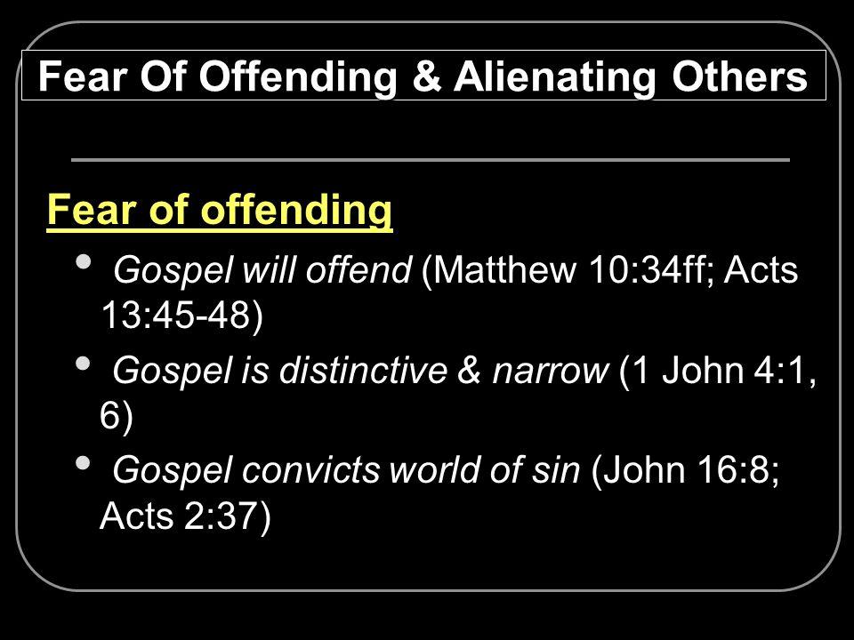Fear of offending Gospel will offend (Matthew 10:34ff; Acts 13:45-48) Gospel is distinctive & narrow (1 John 4:1, 6) Gospel convicts world of sin (Joh