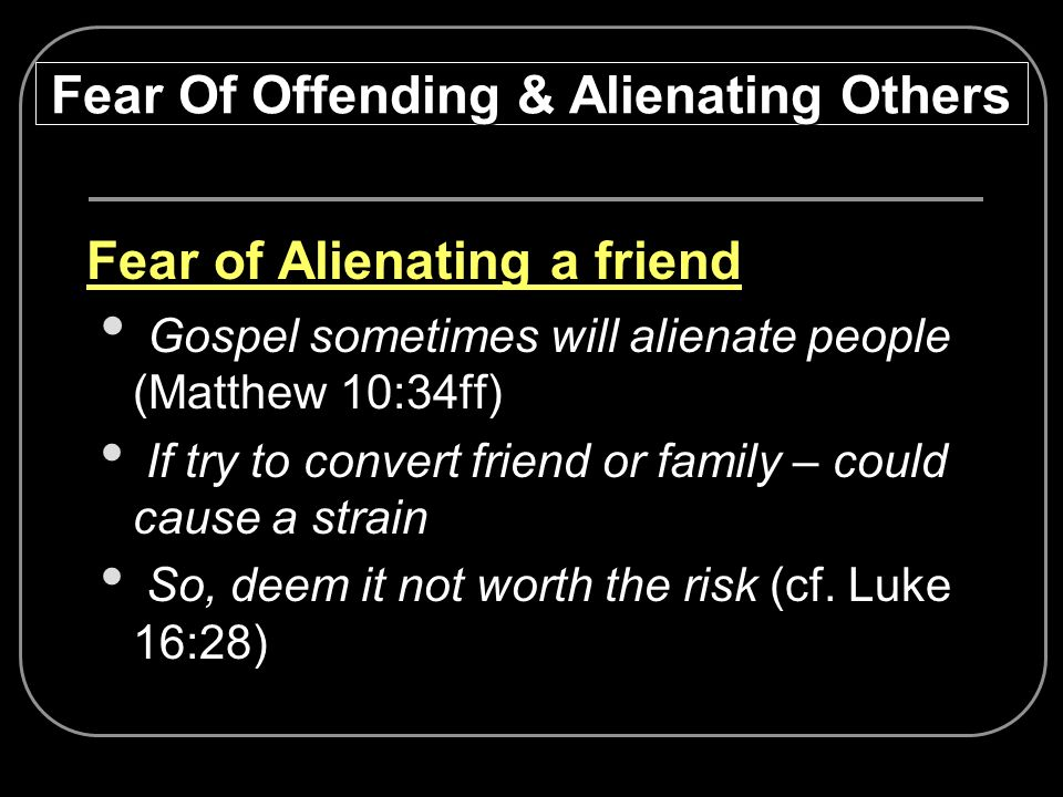 Fear of Alienating a friend Gospel sometimes will alienate people (Matthew 10:34ff) If try to convert friend or family – could cause a strain So, deem