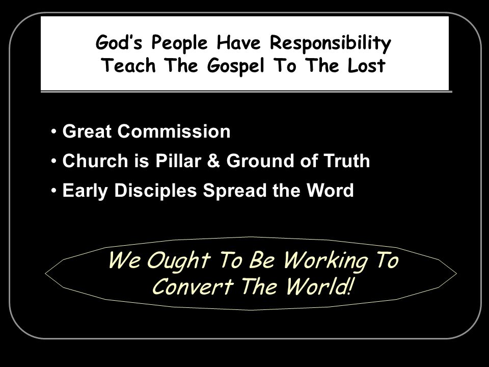 Gods People Have Responsibility Teach The Gospel To The Lost Great Commission Church is Pillar & Ground of Truth Early Disciples Spread the Word We Ou