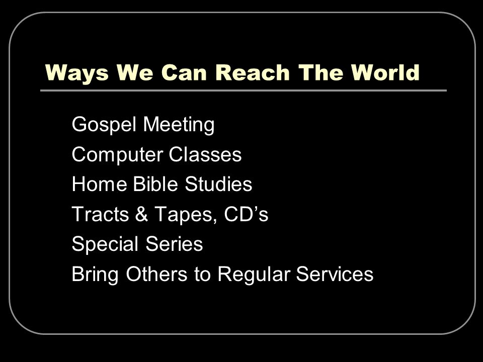 Ways We Can Reach The World Gospel Meeting Computer Classes Home Bible Studies Tracts & Tapes, CDs Special Series Bring Others to Regular Services