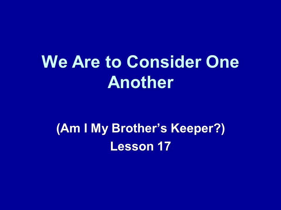 We Are to Consider One Another (Am I My Brothers Keeper?) Lesson 17
