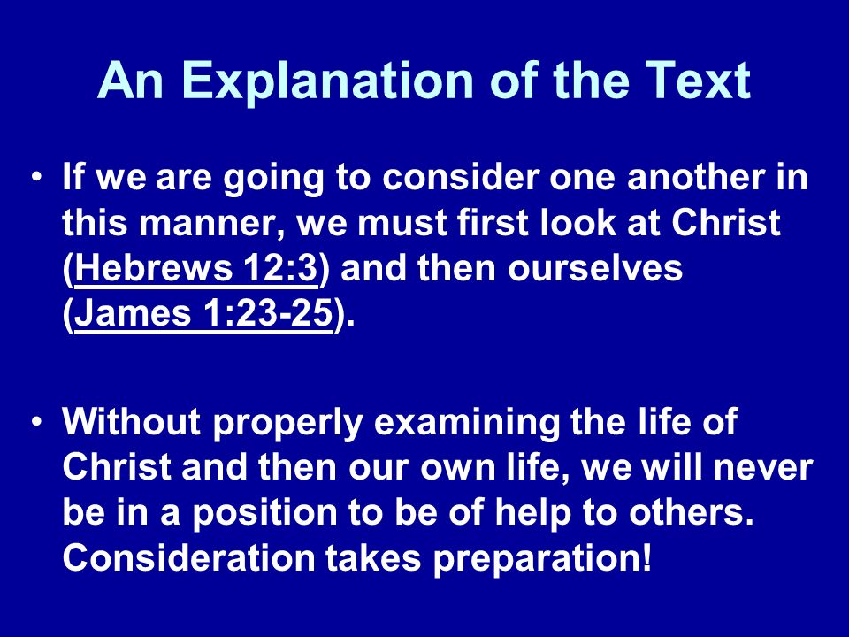 An Explanation of the Text If we are going to consider one another in this manner, we must first look at Christ (Hebrews 12:3) and then ourselves (Jam