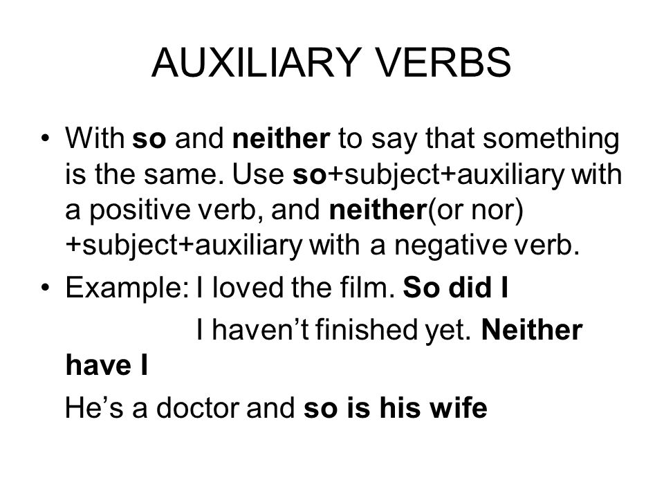 AUXILIARY VERBS With so and neither to say that something is the same. Use so+subject+auxiliary with a positive verb, and neither(or nor) +subject+aux