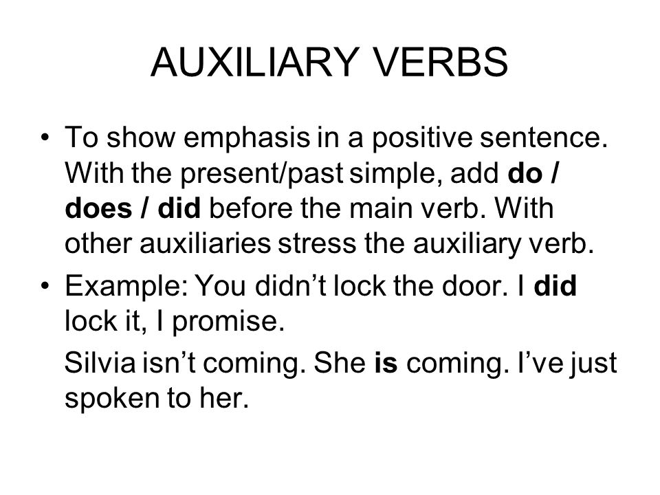 AUXILIARY VERBS To show emphasis in a positive sentence. With the present/past simple, add do / does / did before the main verb. With other auxiliarie