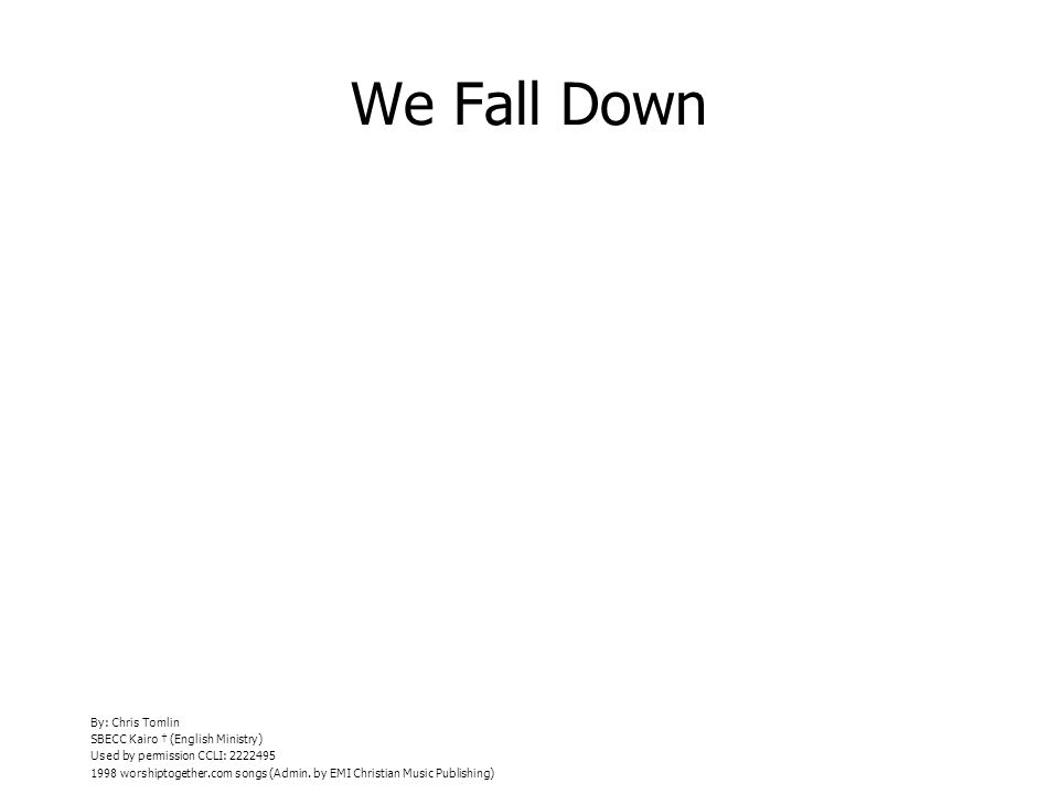 We Fall Down By: Chris Tomlin SBECC Kairo (English Ministry) Used by permission CCLI: 2222495 1998 worshiptogether.com songs (Admin.