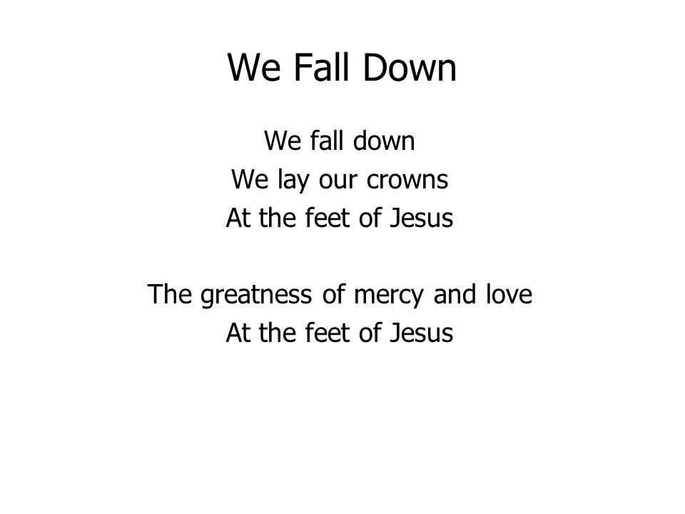 We Fall Down We fall down We lay our crowns At the feet of Jesus The greatness of mercy and love At the feet of Jesus